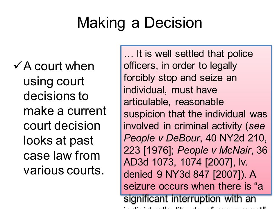 Making a Decision A court when using court decisions to make a current court decision looks at past case law from various courts.