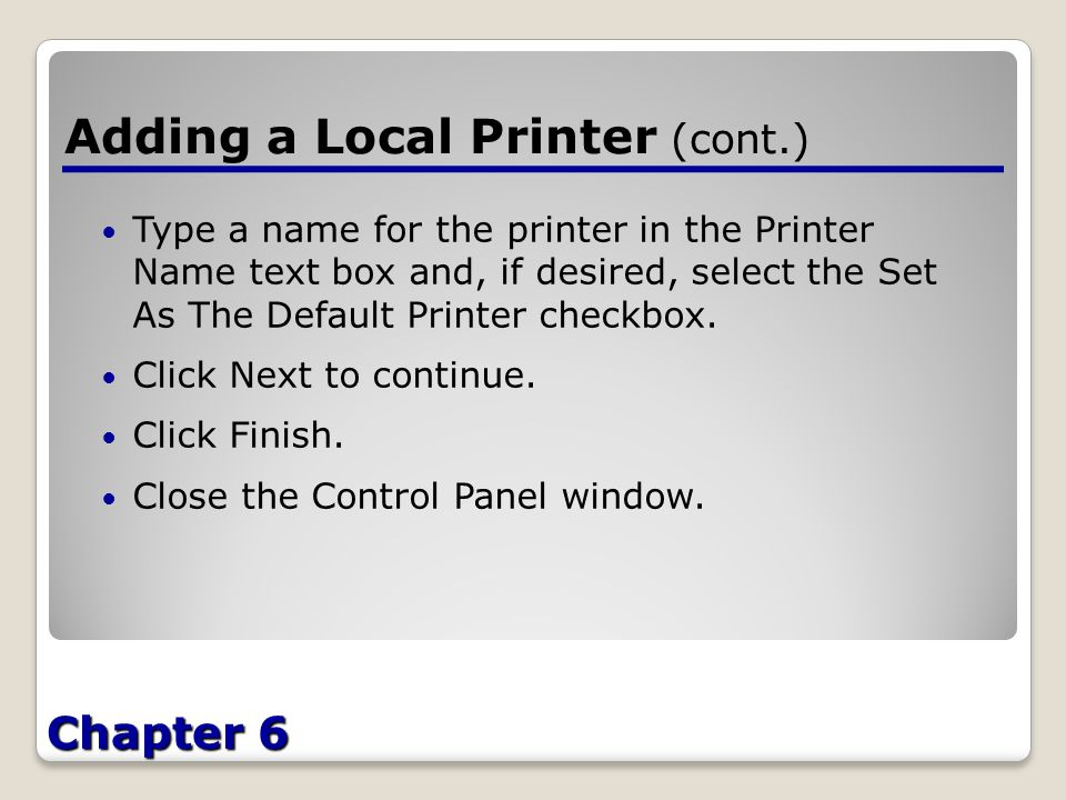 Chapter 6 Adding a Local Printer (cont.) Type a name for the printer in the Printer Name text box and, if desired, select the Set As The Default Printer checkbox.