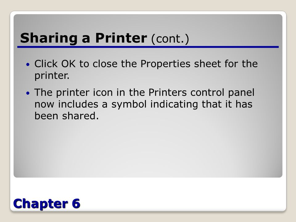 Chapter 6 Sharing a Printer (cont.) Click OK to close the Properties sheet for the printer.