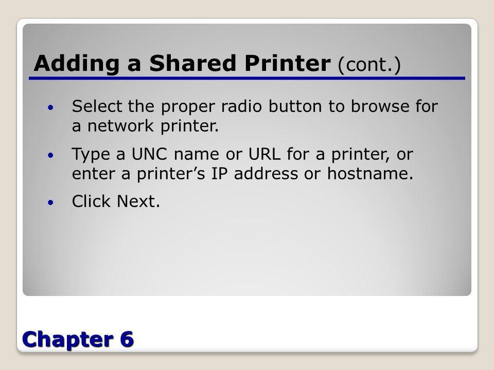 Chapter 6 Adding a Shared Printer (cont.) Select the proper radio button to browse for a network printer.