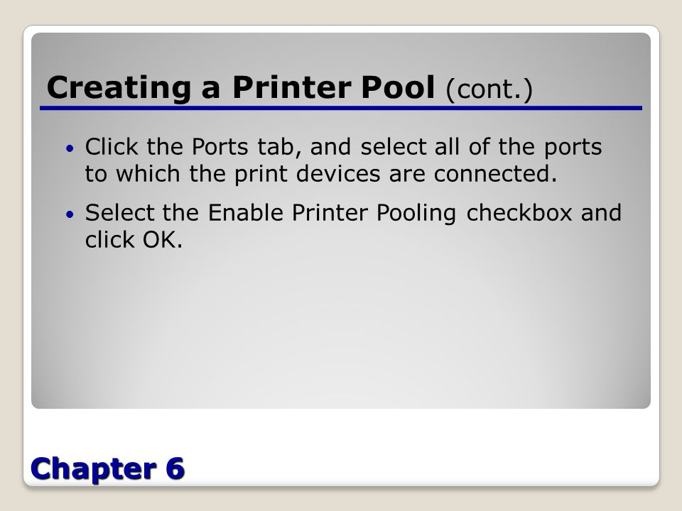 Chapter 6 Creating a Printer Pool (cont.) Click the Ports tab, and select all of the ports to which the print devices are connected.