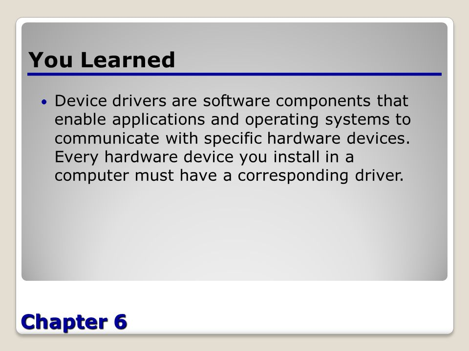 Chapter 6 You Learned Device drivers are software components that enable applications and operating systems to communicate with specific hardware devices.