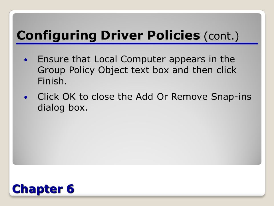 Chapter 6 Configuring Driver Policies (cont.) Ensure that Local Computer appears in the Group Policy Object text box and then click Finish.