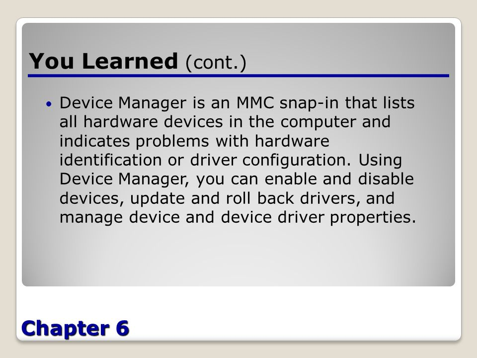 Chapter 6 You Learned (cont.) Device Manager is an MMC snap-in that lists all hardware devices in the computer and indicates problems with hardware identification or driver configuration.