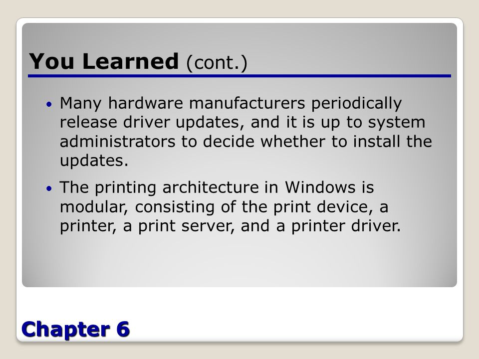 Chapter 6 You Learned (cont.) Many hardware manufacturers periodically release driver updates, and it is up to system administrators to decide whether to install the updates.