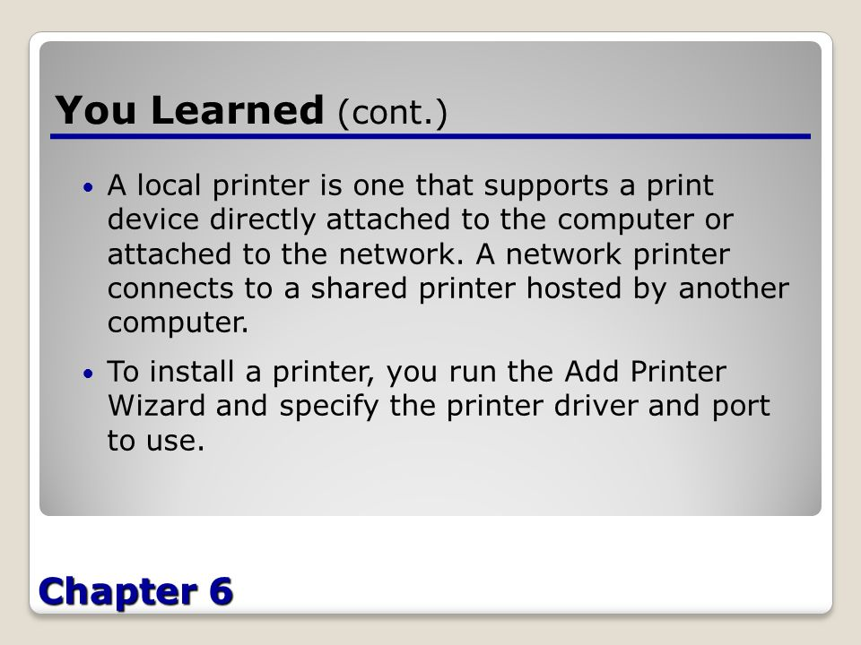 Chapter 6 You Learned (cont.) A local printer is one that supports a print device directly attached to the computer or attached to the network.