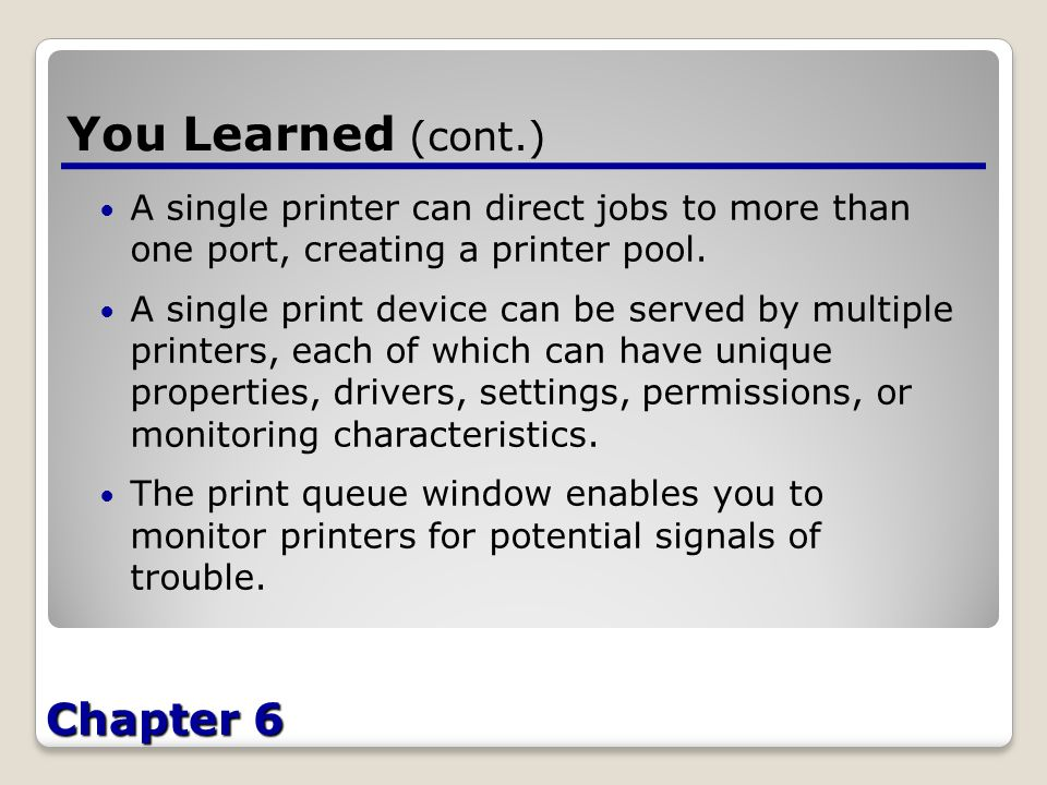 Chapter 6 You Learned (cont.) A single printer can direct jobs to more than one port, creating a printer pool.