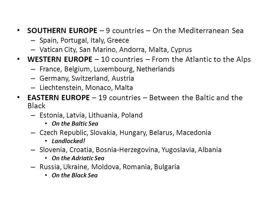 SOUTHERN EUROPE – 9 countries – On the Mediterranean Sea – Spain, Portugal, Italy, Greece – Vatican City, San Marino, Andorra, Malta, Cyprus WESTERN EUROPE – 10 countries – From the Atlantic to the Alps – France, Belgium, Luxembourg, Netherlands – Germany, Switzerland, Austria – Liechtenstein, Monaco, Malta EASTERN EUROPE – 19 countries – Between the Baltic and the Black – Estonia, Latvia, Lithuania, Poland On the Baltic Sea – Czech Republic, Slovakia, Hungary, Belarus, Macedonia Landlocked.