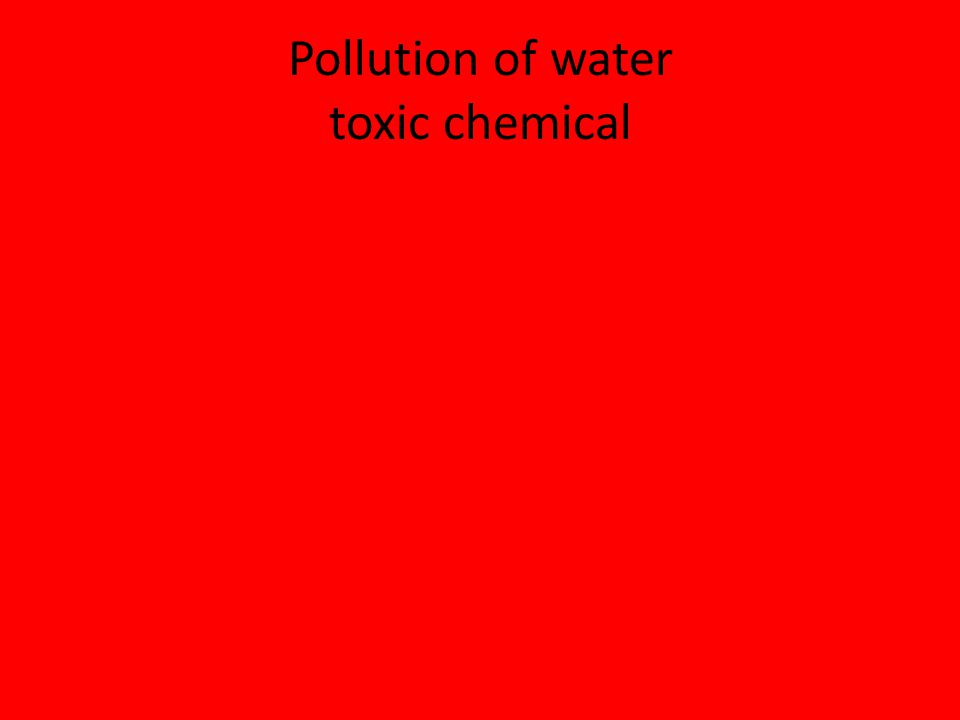 Pollution of water toxic chemical