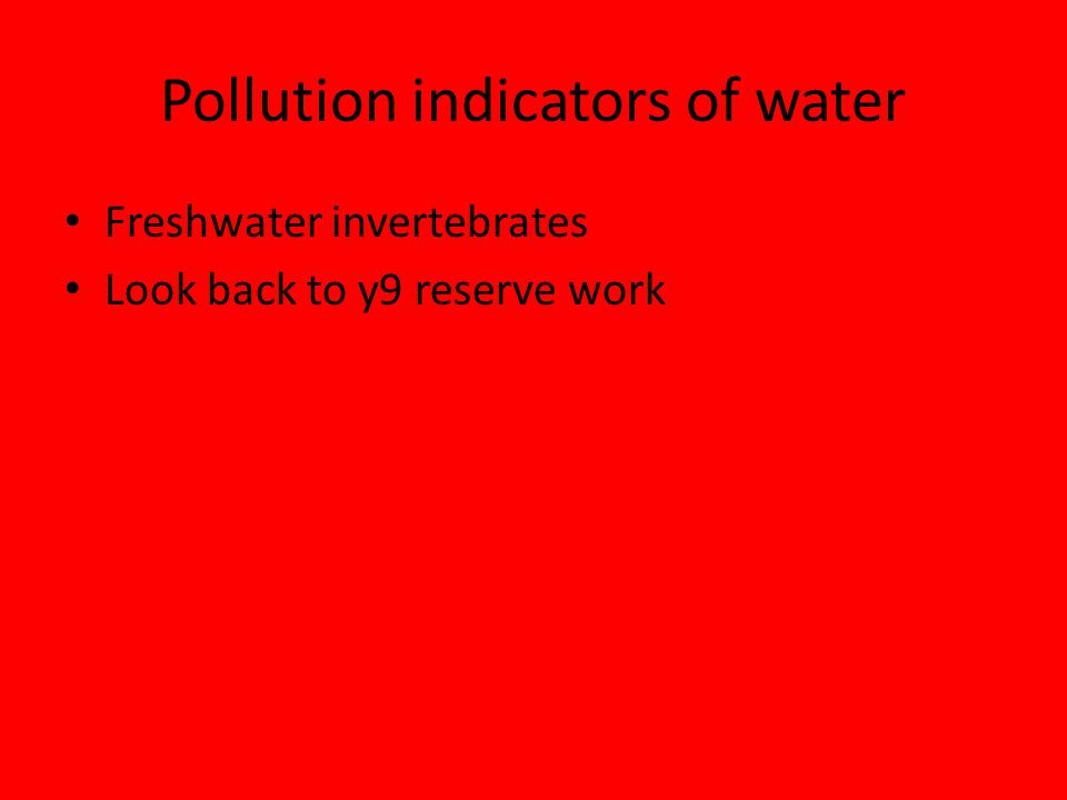 Pollution indicators of water Freshwater invertebrates Look back to y9 reserve work