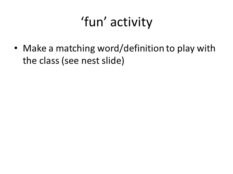 'fun' activity Make a matching word/definition to play with the class (see nest slide)