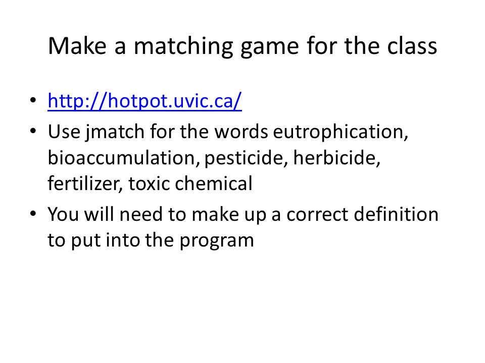 Make a matching game for the class   Use jmatch for the words eutrophication, bioaccumulation, pesticide, herbicide, fertilizer, toxic chemical You will need to make up a correct definition to put into the program