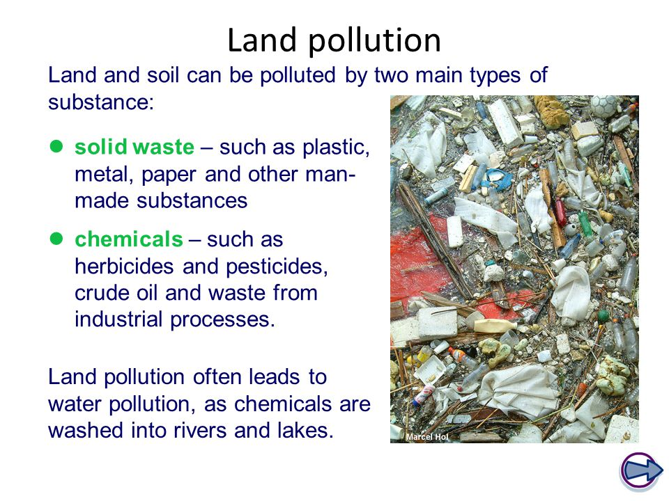Land pollution Land and soil can be polluted by two main types of substance: solid waste – such as plastic, metal, paper and other man- made substances chemicals – such as herbicides and pesticides, crude oil and waste from industrial processes.