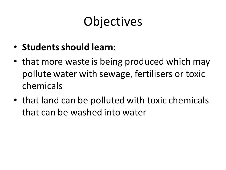 Objectives Students should learn: that more waste is being produced which may pollute water with sewage, fertilisers or toxic chemicals that land can be polluted with toxic chemicals that can be washed into water