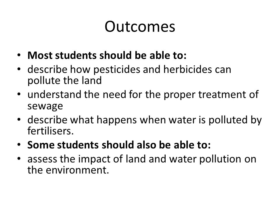 Outcomes Most students should be able to: describe how pesticides and herbicides can pollute the land understand the need for the proper treatment of sewage describe what happens when water is polluted by fertilisers.