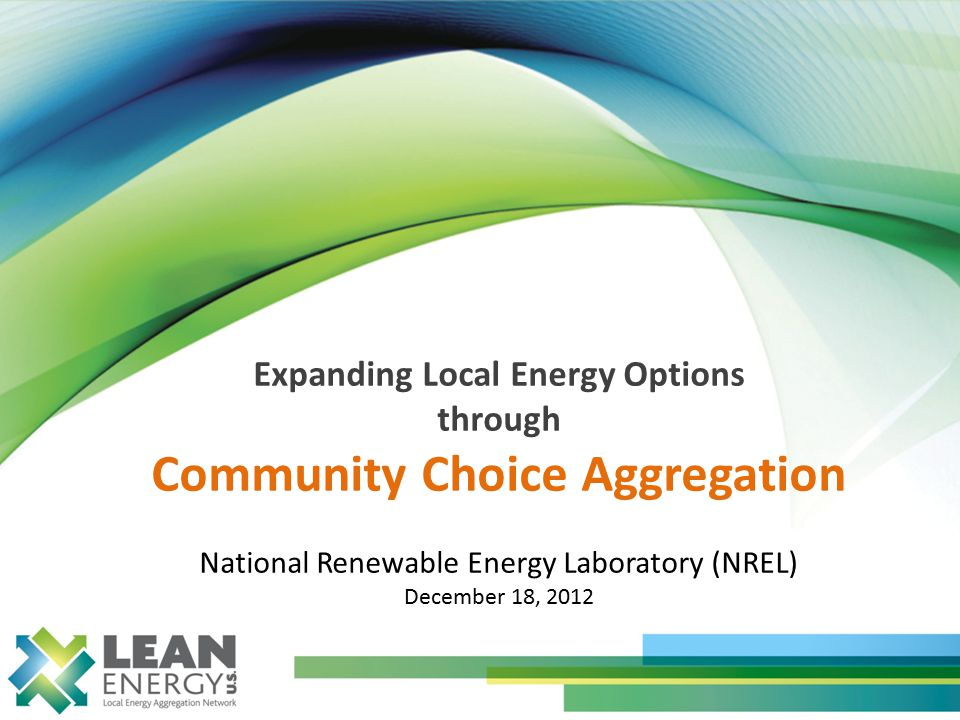 Expanding Local Energy Options through Community Choice Aggregation National Renewable Energy Laboratory (NREL) December 18, 2012