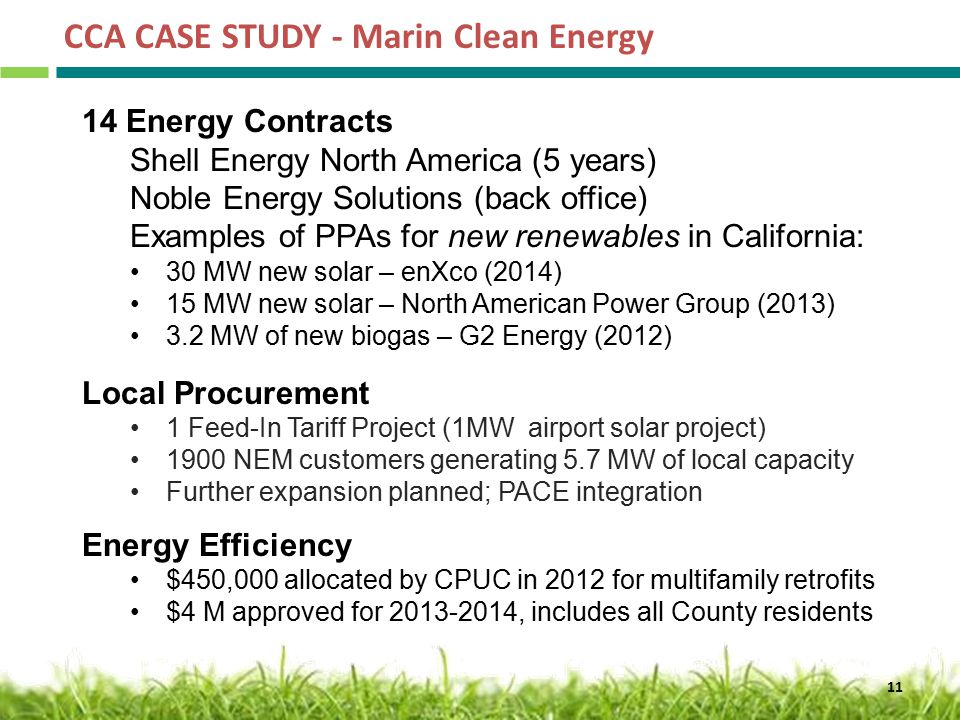 CCA CASE STUDY - Marin Clean Energy Energy Contracts Shell Energy North America (5 years) Noble Energy Solutions (back office) Examples of PPAs for new renewables in California: 30 MW new solar – enXco (2014) 15 MW new solar – North American Power Group (2013) 3.2 MW of new biogas – G2 Energy (2012) Local Procurement 1 Feed-In Tariff Project (1MW airport solar project) 1900 NEM customers generating 5.7 MW of local capacity Further expansion planned; PACE integration Energy Efficiency $450,000 allocated by CPUC in 2012 for multifamily retrofits $4 M approved for , includes all County residents