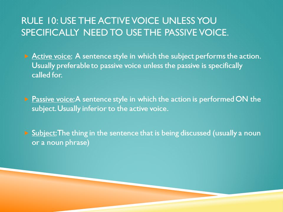 RULE 10: USE THE ACTIVE VOICE UNLESS YOU SPECIFICALLY NEED TO USE THE PASSIVE VOICE.