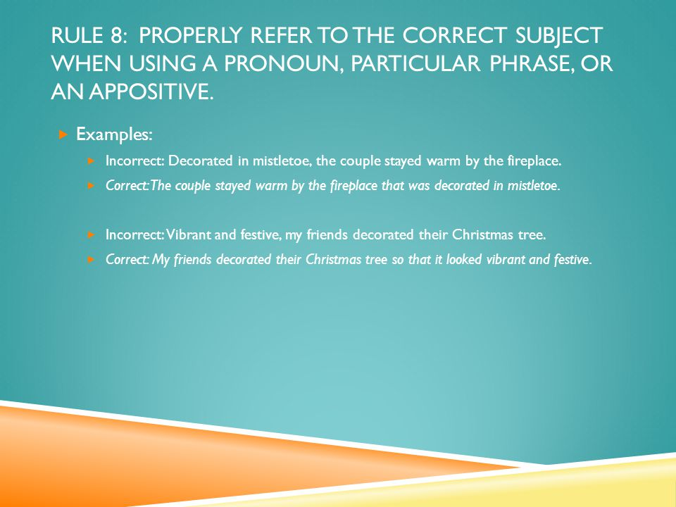 RULE 8: PROPERLY REFER TO THE CORRECT SUBJECT WHEN USING A PRONOUN, PARTICULAR PHRASE, OR AN APPOSITIVE.