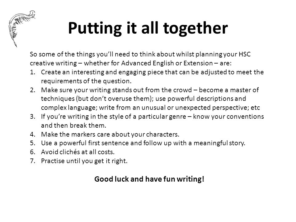 Putting it all together So some of the things you'll need to think about whilst planning your HSC creative writing – whether for Advanced English or Extension – are: 1.Create an interesting and engaging piece that can be adjusted to meet the requirements of the question.