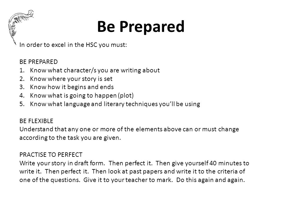 Be Prepared In order to excel in the HSC you must: BE PREPARED 1.Know what character/s you are writing about 2.Know where your story is set 3.Know how it begins and ends 4.Know what is going to happen (plot) 5.Know what language and literary techniques you'll be using BE FLEXIBLE Understand that any one or more of the elements above can or must change according to the task you are given.