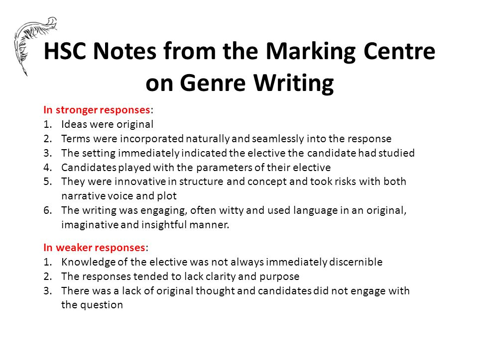 HSC Notes from the Marking Centre on Genre Writing In stronger responses: 1.Ideas were original 2.Terms were incorporated naturally and seamlessly into the response 3.The setting immediately indicated the elective the candidate had studied 4.Candidates played with the parameters of their elective 5.They were innovative in structure and concept and took risks with both narrative voice and plot 6.The writing was engaging, often witty and used language in an original, imaginative and insightful manner.