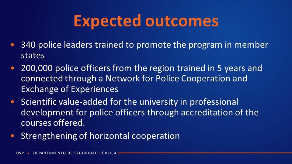 Expected outcomes 340 police leaders trained to promote the program in member states 200,000 police officers from the region trained in 5 years and connected through a Network for Police Cooperation and Exchange of Experiences Scientific value-added for the university in professional development for police officers through accreditation of the courses offered.