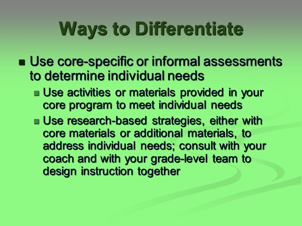 Ways to Differentiate Use core-specific or informal assessments to determine individual needs Use core-specific or informal assessments to determine individual needs Use activities or materials provided in your core program to meet individual needs Use activities or materials provided in your core program to meet individual needs Use research-based strategies, either with core materials or additional materials, to address individual needs; consult with your coach and with your grade-level team to design instruction together Use research-based strategies, either with core materials or additional materials, to address individual needs; consult with your coach and with your grade-level team to design instruction together