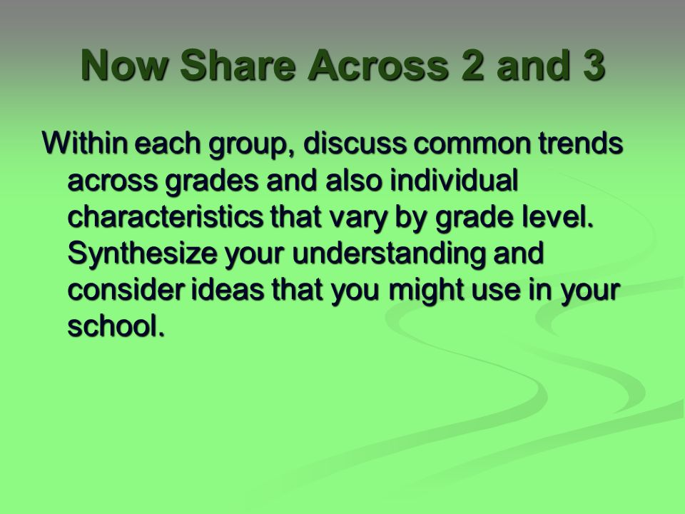 Now Share Across 2 and 3 Within each group, discuss common trends across grades and also individual characteristics that vary by grade level.