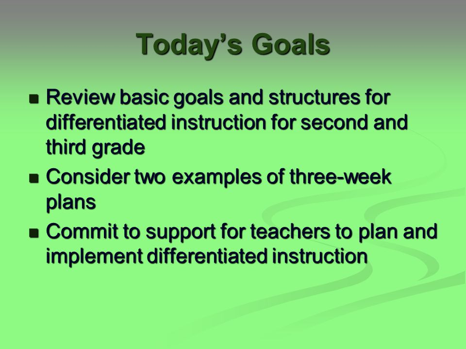 Today's Goals Review basic goals and structures for differentiated instruction for second and third grade Review basic goals and structures for differentiated instruction for second and third grade Consider two examples of three-week plans Consider two examples of three-week plans Commit to support for teachers to plan and implement differentiated instruction Commit to support for teachers to plan and implement differentiated instruction