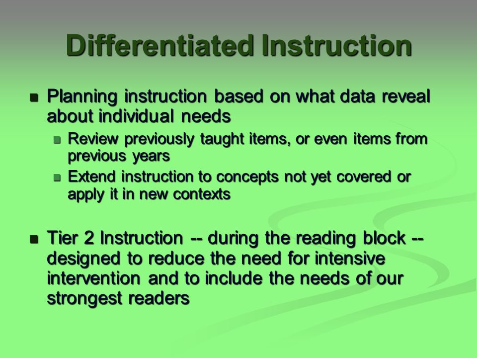 Differentiated Instruction Planning instruction based on what data reveal about individual needs Planning instruction based on what data reveal about individual needs Review previously taught items, or even items from previous years Review previously taught items, or even items from previous years Extend instruction to concepts not yet covered or apply it in new contexts Extend instruction to concepts not yet covered or apply it in new contexts Tier 2 Instruction -- during the reading block -- designed to reduce the need for intensive intervention and to include the needs of our strongest readers Tier 2 Instruction -- during the reading block -- designed to reduce the need for intensive intervention and to include the needs of our strongest readers