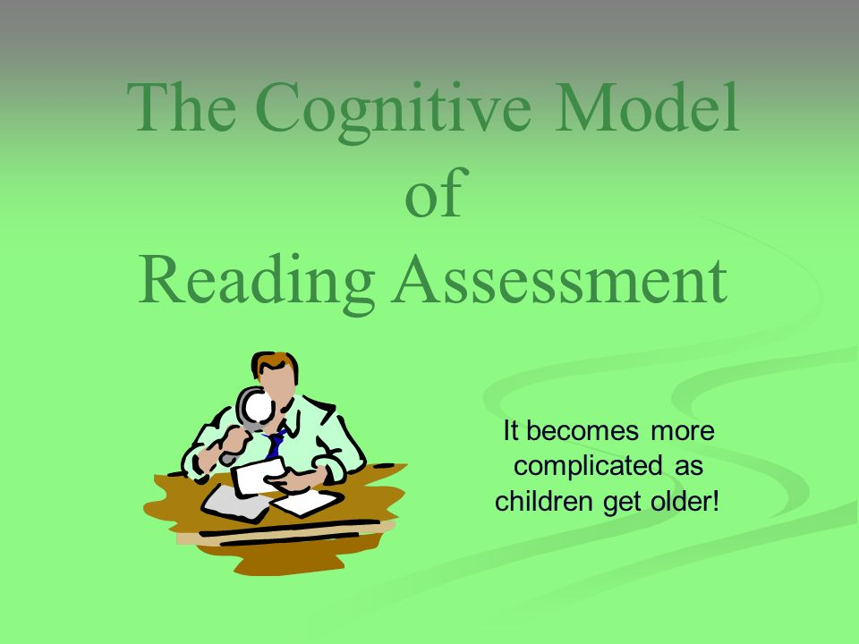 The Cognitive Model of Reading Assessment It becomes more complicated as children get older!