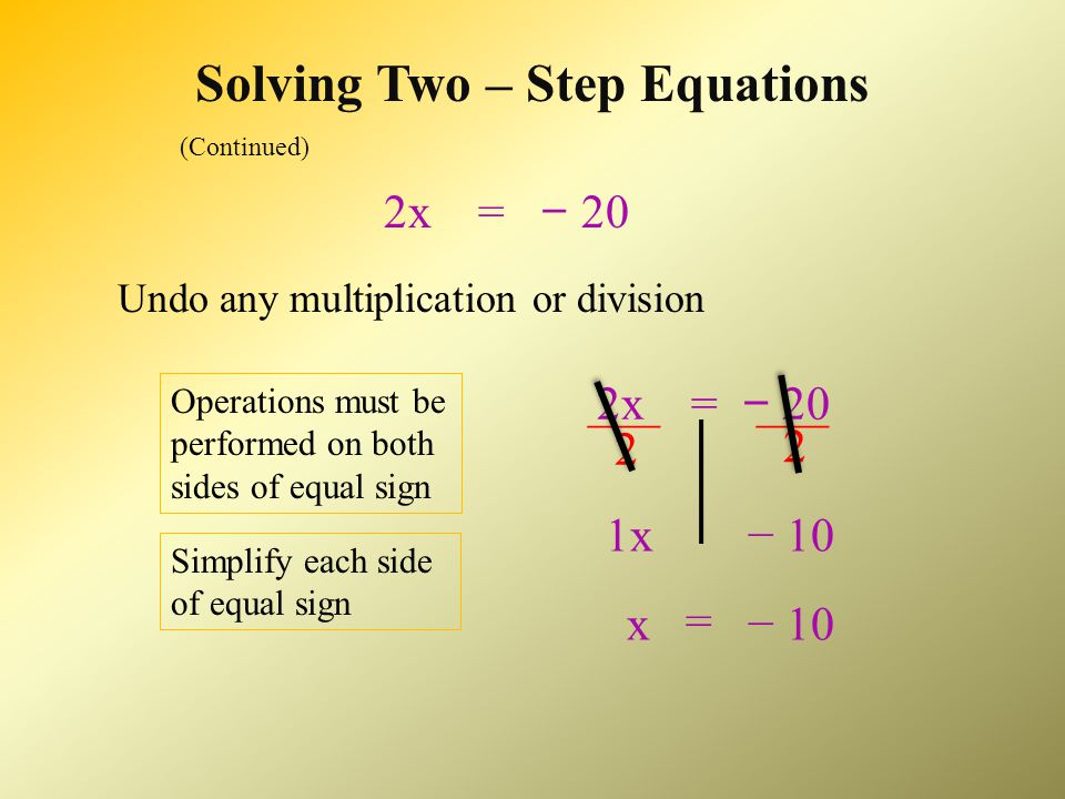 Solving Two – Step Equations 2x + 5 = − 15 Undo any addition or subtraction: 2x + 5 = − 15 − 5 Operations must be performed on both sides of equal sign Simplify each side of equal sign − 202x + 0 2x− 20 =
