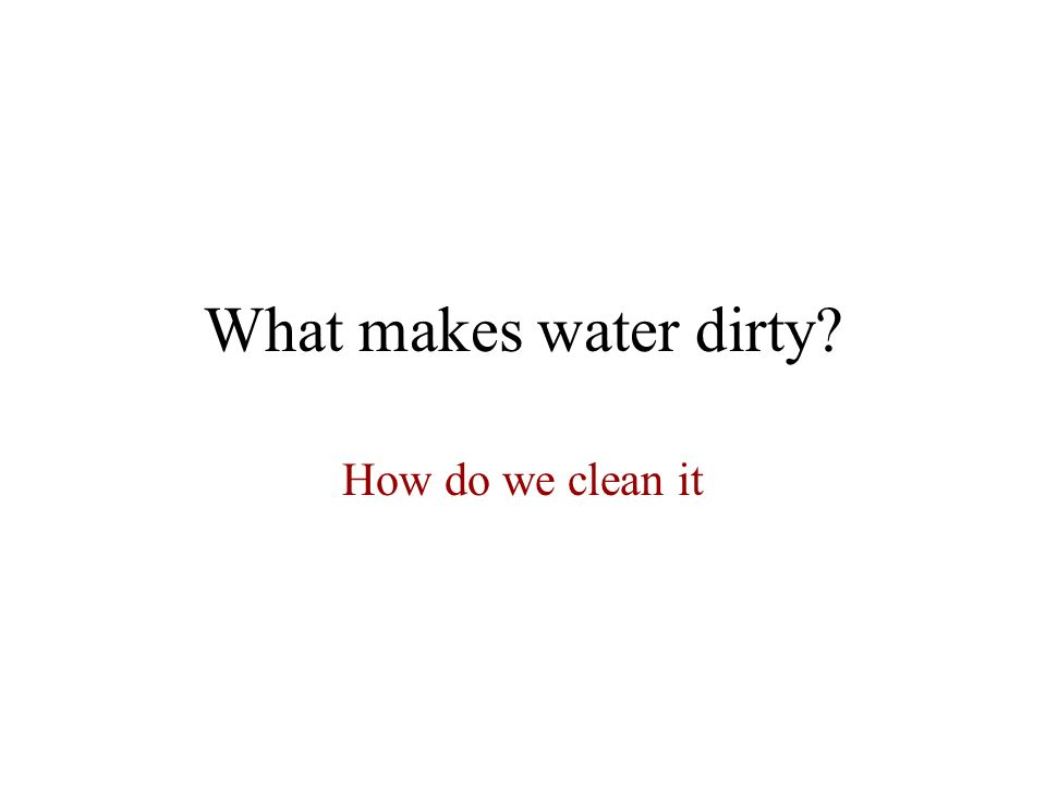 What makes water dirty How do we clean it