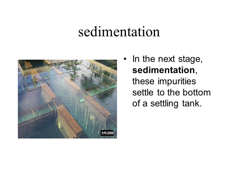 sedimentation In the next stage, sedimentation, these impurities settle to the bottom of a settling tank.