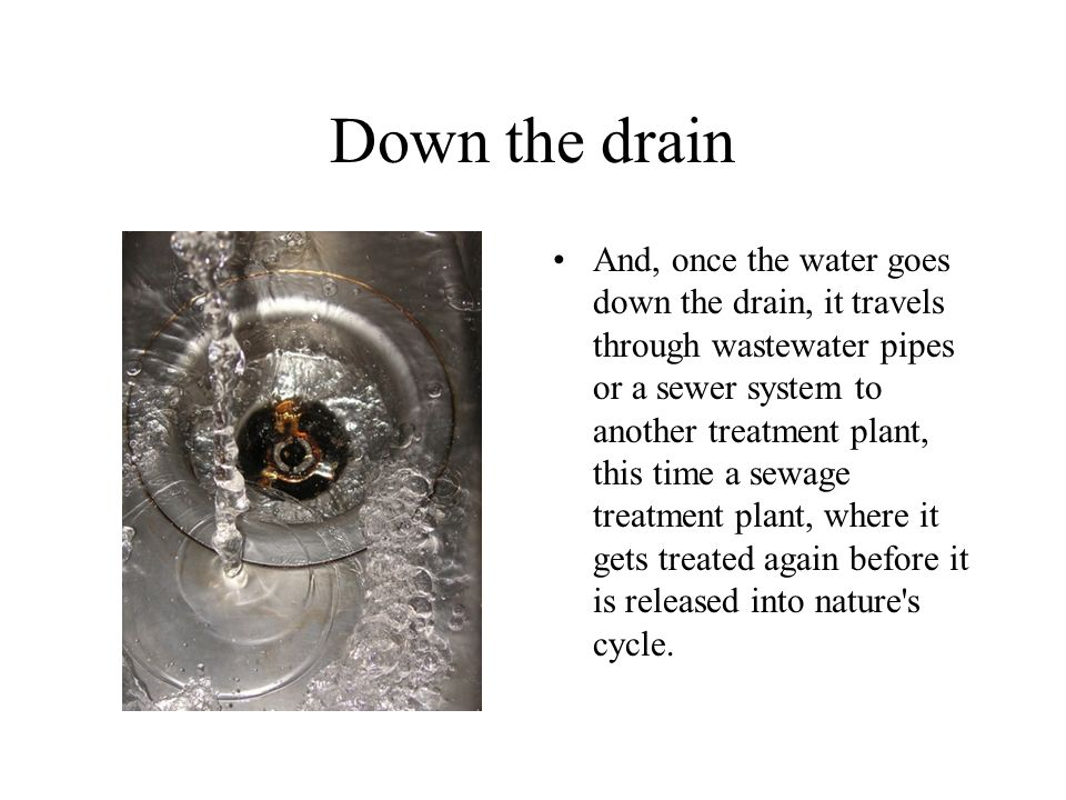 Down the drain And, once the water goes down the drain, it travels through wastewater pipes or a sewer system to another treatment plant, this time a sewage treatment plant, where it gets treated again before it is released into nature s cycle.