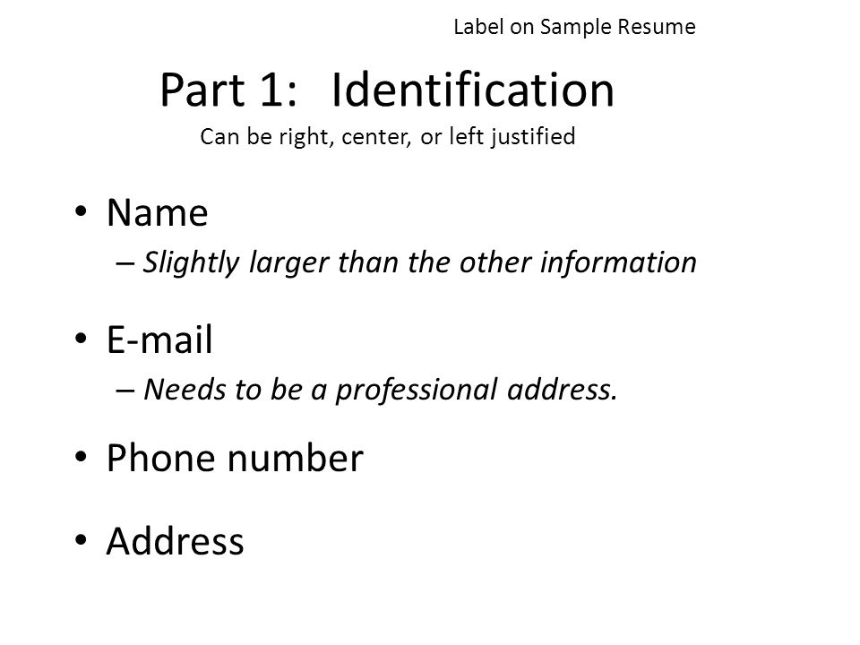 Part 1:Identification Can be right, center, or left justified Name – Slightly larger than the other information  – Needs to be a professional address.