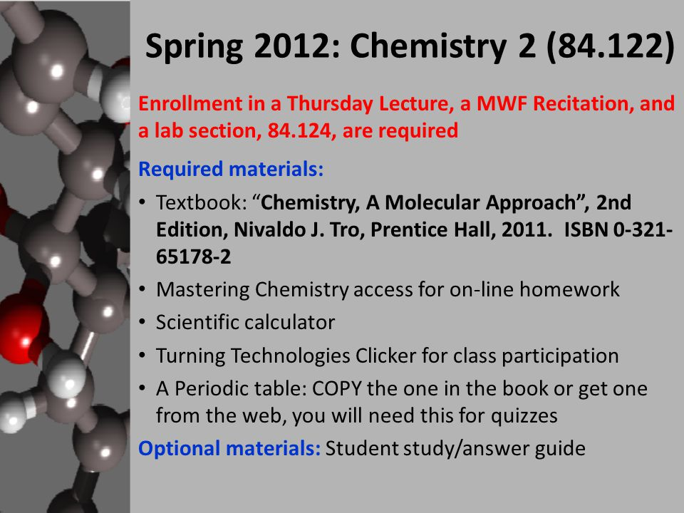 Enrollment in a Thursday Lecture, a MWF Recitation, and a lab section, , are required Required materials: Textbook: Chemistry, A Molecular Approach , 2nd Edition, Nivaldo J.