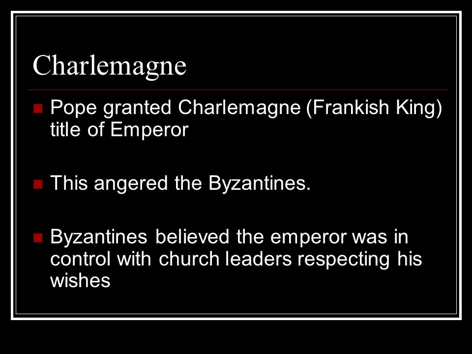 Charlemagne Pope granted Charlemagne (Frankish King) title of Emperor This angered the Byzantines.