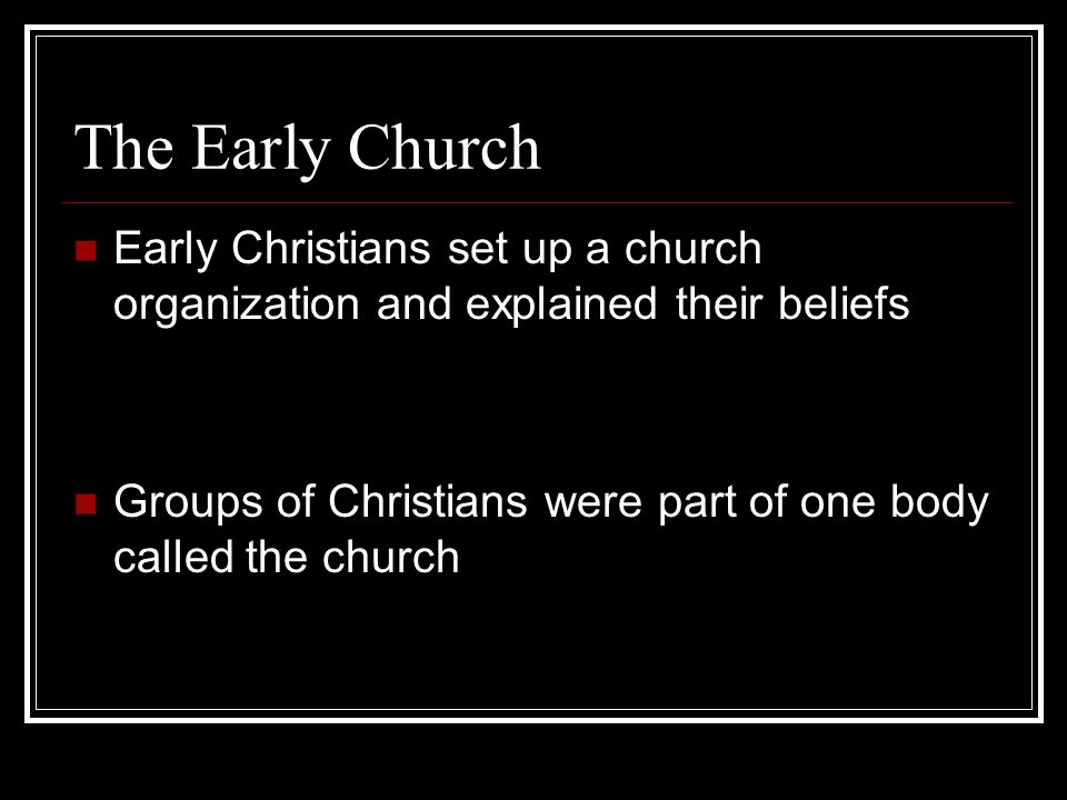The Early Church Early Christians set up a church organization and explained their beliefs Groups of Christians were part of one body called the church