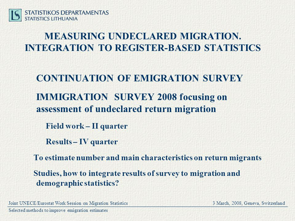Joint UNECE/Eurostat Work Session on Migration Statistics 3 March, 2008, Geneva, Switzerland Selected methods to improve emigration estimates MEASURING UNDECLARED MIGRATION.