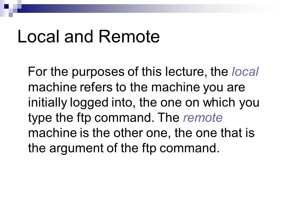 Local and Remote For the purposes of this lecture, the local machine refers to the machine you are initially logged into, the one on which you type the ftp command.