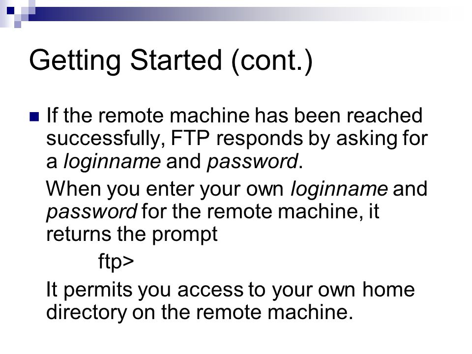 Getting Started (cont.) If the remote machine has been reached successfully, FTP responds by asking for a loginname and password.