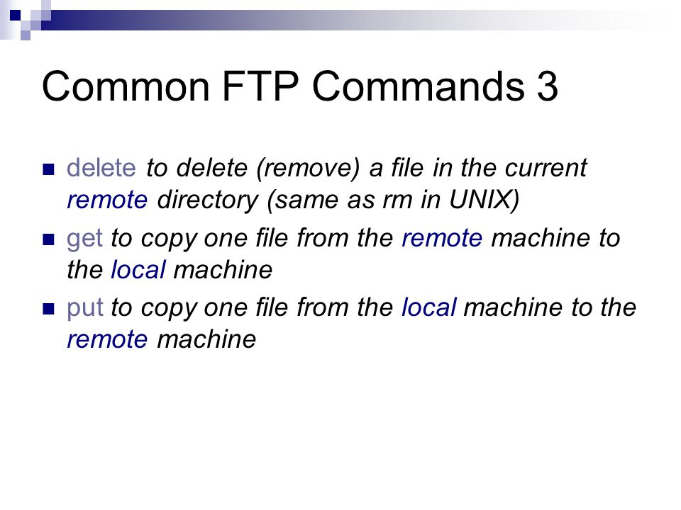 Common FTP Commands 3 delete to delete (remove) a file in the current remote directory (same as rm in UNIX) get to copy one file from the remote machine to the local machine put to copy one file from the local machine to the remote machine