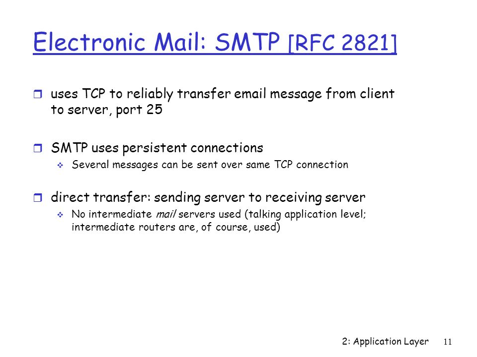 2: Application Layer11 Electronic Mail: SMTP [RFC 2821] r uses TCP to reliably transfer  message from client to server, port 25 r SMTP uses persistent connections  Several messages can be sent over same TCP connection r direct transfer: sending server to receiving server  No intermediate mail servers used (talking application level; intermediate routers are, of course, used)