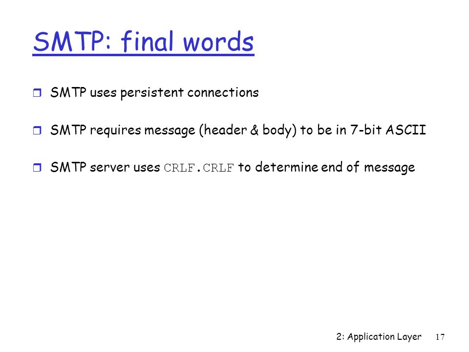 2: Application Layer17 SMTP: final words r SMTP uses persistent connections r SMTP requires message (header & body) to be in 7-bit ASCII  SMTP server uses CRLF.CRLF to determine end of message