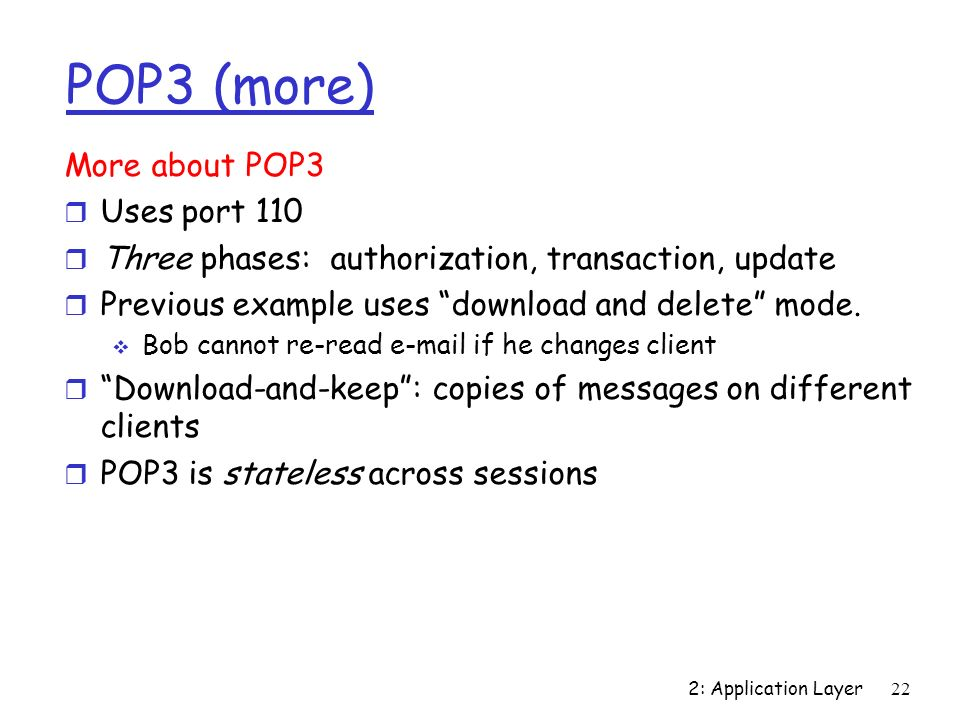 2: Application Layer22 POP3 (more) More about POP3 r Uses port 110 r Three phases: authorization, transaction, update r Previous example uses download and delete mode.