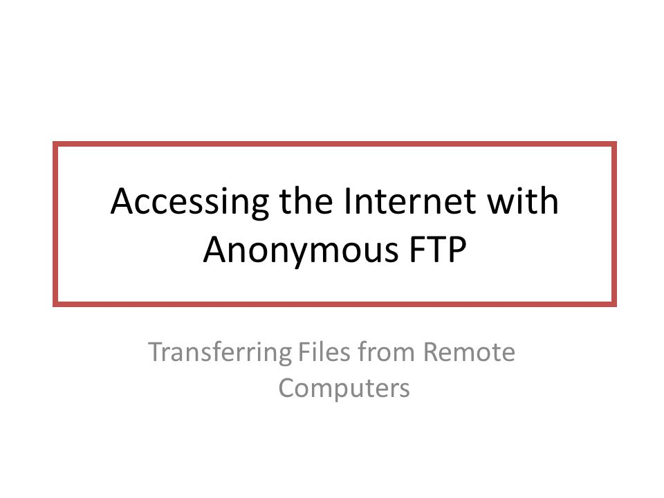 Accessing the Internet with Anonymous FTP Transferring Files from Remote Computers
