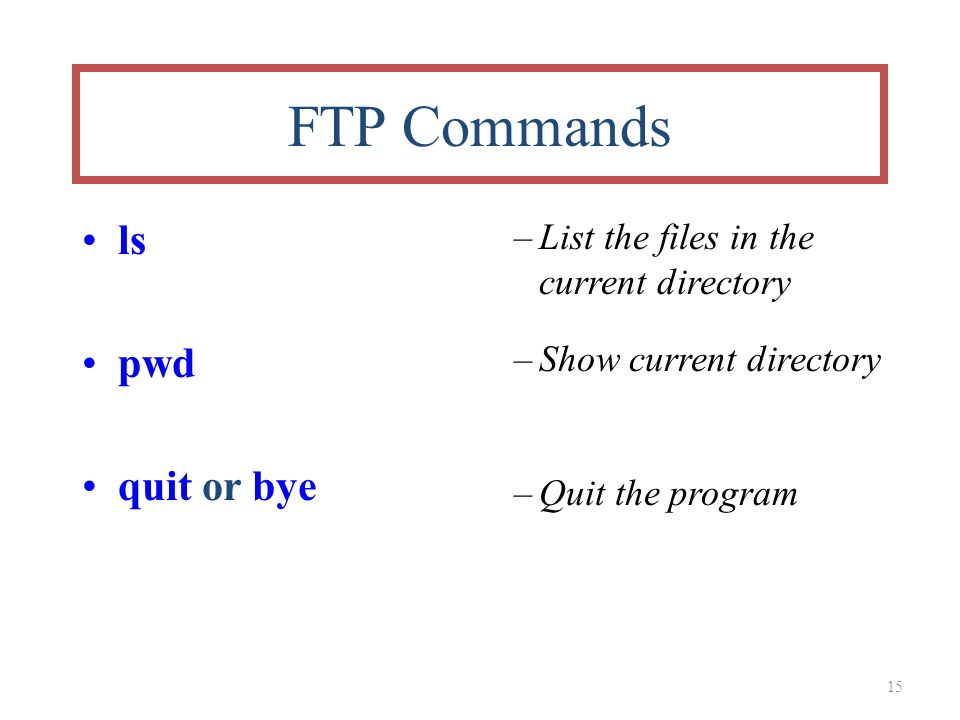 15 FTP Commands ls pwd quit or bye –List the files in the current directory –Show current directory –Quit the program