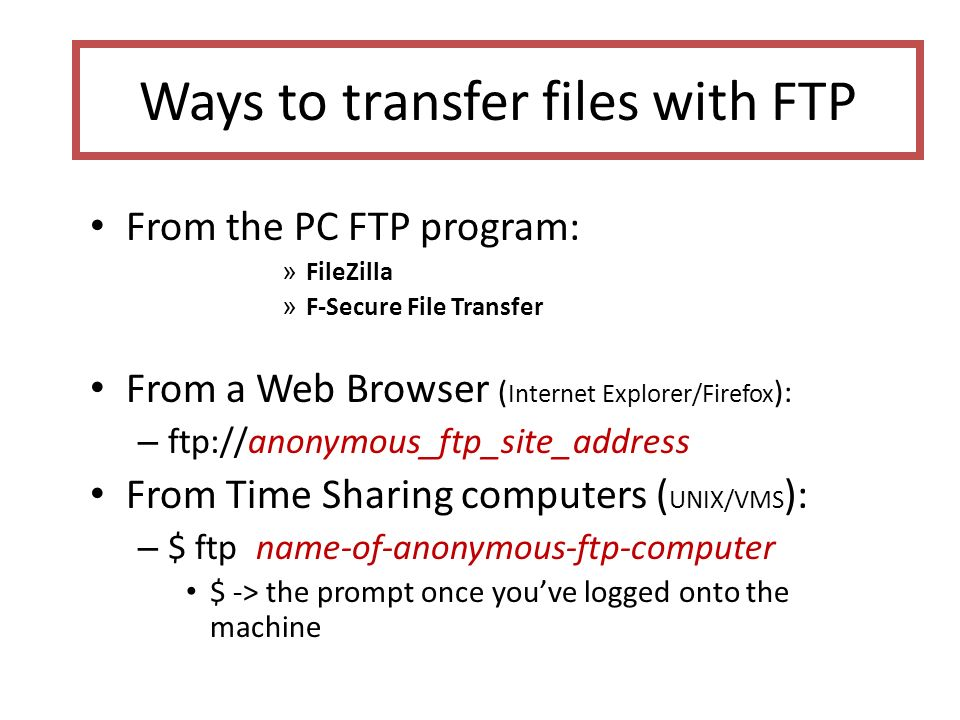 Ways to transfer files with FTP From the PC FTP program: » FileZilla » F-Secure File Transfer From a Web Browser ( Internet Explorer/Firefox ): – ftp://anonymous_ftp_site_address From Time Sharing computers ( UNIX/VMS ): – $ ftp name-of-anonymous-ftp-computer $ -> the prompt once you've logged onto the machine